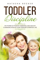 Toddler Discipline: The Power of Positive Parenting and Healthy Communication In Your Toddler's Everyday Life