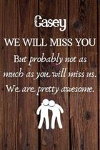 Casey We Will Miss You But Probably Not as Much As You Will Miss us. We Are Pretty Awesome.: Casey Funny gift for coworker / colleague that is leaving