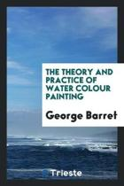 The Theory and Practice of Water Colour Painting