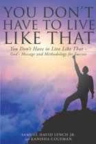 You Don't Have to Live Like That - God's Message and Methodology for Success