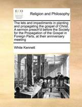 The Lets and Impediments in Planting and Propagating the Gospel of Christ. a Sermon Preach'd Before the Society for the Propagation of the Gospel in Foreign Parts, at Their Anniversary Meeting