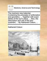 The Mariners New Kalendar. Containing the Principles of Arithmetick and Geometry; ... Together with Exact Tables of the Sun's Place, ... Also the Description and Use of the Sea-Quadrant, ... by Nathaniel Colson,
