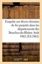Enqu�te Sur Divers Chemins de Fer Projet�s Dans Les D�partements Des Bouches-Du-Rh�ne Aout 1862