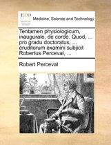 Tentamen Physiologicum, Inaugurale, de Corde. Quod, ... Pro Gradu Doctoratus, ... Eruditorum Examini Subjicit Robertus Perceval, ...