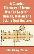 A Concise Glossary of Terms Used in Grecian, Roman, Italian, and Gothic Architecture