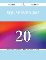 SQL Server 2012 20 Success Secrets - 20 Most Asked Questions On SQL Server 2012 - What You Need To Know