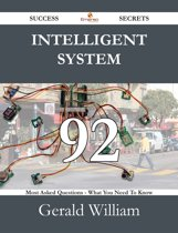 Intelligent System 92 Success Secrets - 92 Most Asked Questions On Intelligent System - What You Need To Know