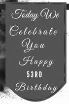Today We Celebrate You Happy 53rd Birthday: 53rd Birthday Gift / Journal / Notebook / Diary / Unique Greeting & Birthday Card Alternative