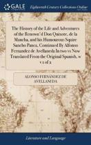 The History of the Life and Adventures of the Renown'd Don Quixote, de la Mancha, and His Humourous Squire Sancho Panca, Continued by Alfonso Fernandez de Avellaneda in Two Vs Now Translated from the Original Spanish, W V 1 of 2
