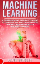 Machine Learning - A Comprehensive, Step-by-Step Guide to Learning and Applying Advanced Concepts and Techniques in Machine Learning