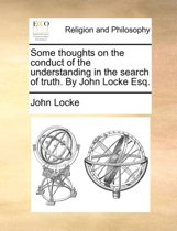Some Thoughts on the Conduct of the Understanding in the Search of Truth. ... by John Locke Esq