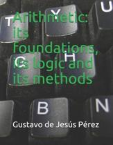 Arithmetic: its foundations, its logic and its methods