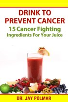 Drink to Prevent Cancer: 15 Cancer Fighting Ingredients for Your Juice