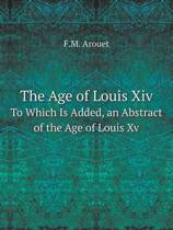 The Age of Louis XIV to Which Is Added, an Abstract of the Age of Louis XV