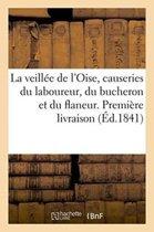 La Veill�e de l'Oise, Causeries Du Laboureur, Du Bucheron Et Du Flaneur. Premi�re Livraison