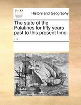 The State of the Palatines for Fifty Years Past to This Present Time. ...