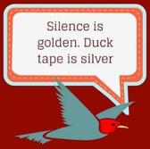 Silence is golden. Duck tape is silver