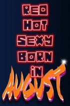 Red Hot Sexy Born In August