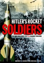 Hitler's Rocket Soldiers: Firing the V-2s Against England