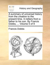 A Summary of Universal History from the Creation to the Present Time. in Letters from a Father to His Son. by Francis Dobbs, ... Volume 5 of 9