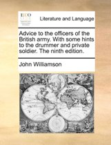 Advice to the Officers of the British Army. with Some Hints to the Drummer and Private Soldier. the Ninth Edition.