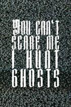 You Can't Scare Me. I Hunt Ghosts: All Purpose 6x9 Blank Lined Notebook Journal Way Better Than A Card Trendy Unique Gift Static Ghosts