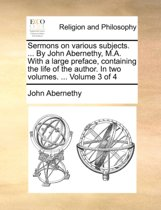 Sermons on Various Subjects. ... by John Abernethy, M.A. with a Large Preface, Containing the Life of the Author. in Two Volumes. ... Volume 3 of 4