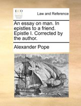 An Essay on Man. in Epistles to a Friend. Epistle I. Corrected by the Author