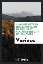 Laws Relative to Quarantine and to the Public Health of the City of New-York