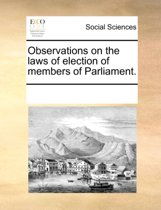 Observations on the Laws of Election of Members of Parliament