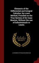 Elements of the Differential and Integral Calculus, by a New Method, Founded on the True System of Sir Isaac Newton, Without the Use of Infinitesimals or Limits