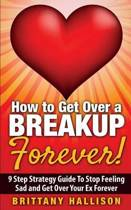 How to Get Over a Breakup Forever! a 9 Step Strategy Guide to Stop Feeling Sad and Get Over Your Ex
