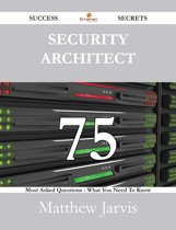 Security Architect 75 Success Secrets - 75 Most Asked Questions On Security Architect - What You Need To Know