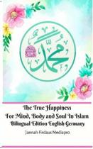 The True Happiness For Mind, Body and Soul In Islam Bilingual Edition English Germany
