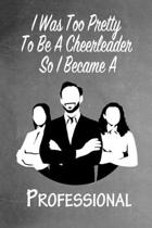 I Was Too Pretty To Be A Cheerleader So I Became A Professional: Funny Gag Gift Notebook Journal for Girls or Women