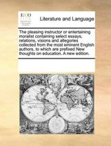 The Pleasing Instructor or Entertaining Moralist Containing Select Essays, Relations, Visions and Allegories Collected from the Most Eminent English Authors, to Which Are Prefixed New Thoughts on Education. a New Edition.