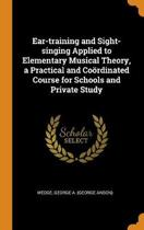 Ear-Training and Sight-Singing Applied to Elementary Musical Theory, a Practical and Co rdinated Course for Schools and Private Study