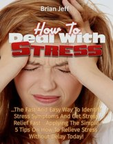 How to Deal with Stress: The Fast And Easy Way To Identify Stress Symptoms And Get Stress Relief Fast ...Applying The Simple 5 Tips On How To Relieve Stress Without Delay Today!