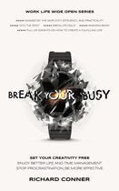 Break Your Busy - Set Your Creativity Free : A Disruptively Simple Approach to Better Life and Time Management. Stop Procrastination, Be More Effective.