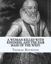 A Woman Killed with Kindness, and the Fair Maid of the West. by