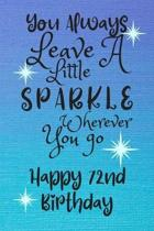 You Always Leave A Little Sparkle Wherever You Go Happy 72nd Birthday: Cute 72nd Birthday Card Quote Journal / Notebook / Diary / Sparkly Birthday Car