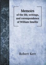 Memoirs of the Life, Writings, and Correspondence of William Smellie