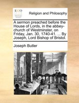 A Sermon Preached Before the House of Lords, in the Abbey-Church of Westminster, on Friday, Jan. 30, 1740-41. ... by Joseph, Lord Bishop of Bristol.