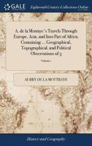 A. de la Motraye's Travels Through Europe, Asia, and Into Part of Africa; Containing ... Geographical, Topographical, and Political Observations of 3; Volume 1