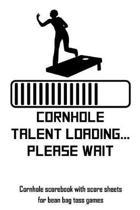 Cornhole Talent Loading... Please Wait: Cornhole Scorebook with Score Sheets for Bean Bag Toss Games