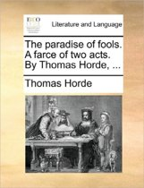 The Paradise of Fools. a Farce of Two Acts. by Thomas Horde,