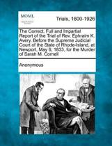 The Correct, Full and Impartial Report of the Trial of REV. Ephraim K. Avery, Before the Supreme Judicial Court of the State of Rhode-Island, at Newport, May 6, 1833, for the Murder of Sarah M. Cornell