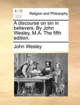 A Discourse on Sin in Believers. by John Wesley, M.A. the Fifth Edition