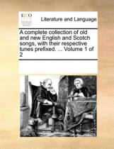 A Complete Collection of Old and New English and Scotch Songs, with Their Respective Tunes Prefixed. ... Volume 1 of 2