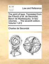 The Spirit of Laws. Translated from the French of M. de Secondat, Baron de Montesquieu. in Two Volumes. ... the Seventh Edition. Volume 1 of 2